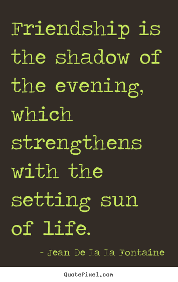 Jean De La La Fontaine picture quotes - Friendship is the shadow of the evening, which.. - Friendship sayings
