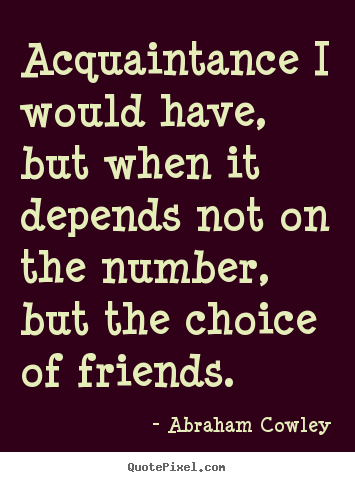 Friendship quotes - Acquaintance i would have, but when it depends not..