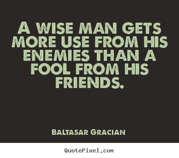 Friendship quotes - A wise man gets more use from his enemies than..