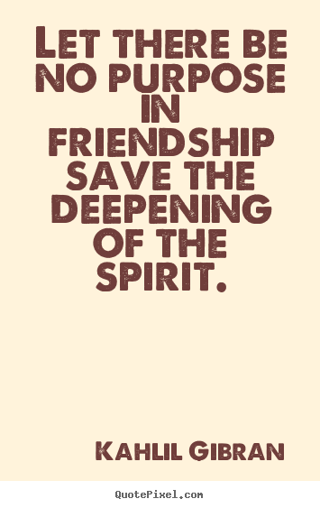 Friendship quotes - Let there be no purpose in friendship save the deepening..