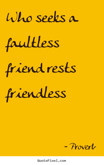 Diy picture sayings about friendship - Who seeks a faultless friend rests friendless