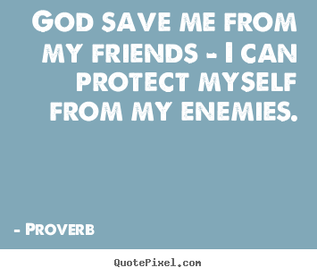 Friendship quotes - God save me from my friends - i can protect myself from..