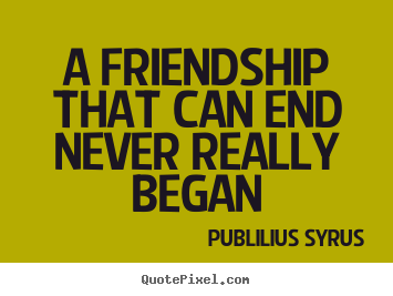 Friendship quotes - A friendship that can end never really began