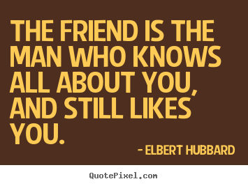 The friend is the man who knows all about you, and still likes.. Elbert Hubbard best friendship quote