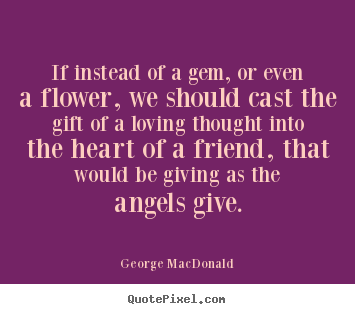 If instead of a gem, or even a flower, we should cast the gift.. George MacDonald  friendship quotes