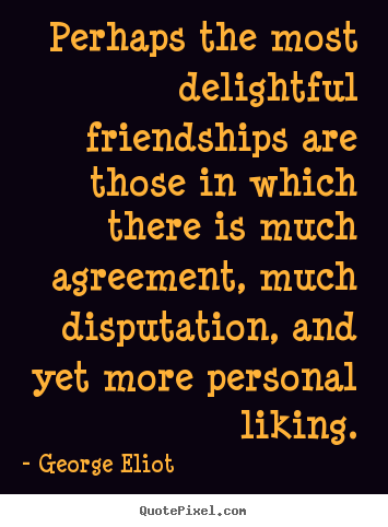 George Eliot photo quotes - Perhaps the most delightful friendships are those in which.. - Friendship quotes