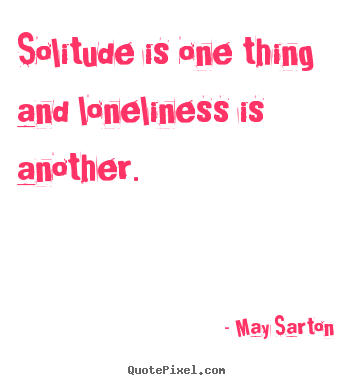 Create custom picture quotes about friendship - Solitude is one thing and loneliness is another.