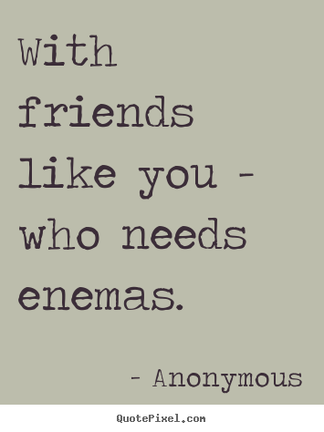 Quotes about friendship - With friends like you - who needs enemas.