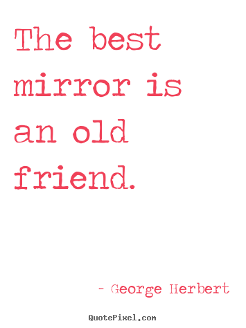 The best mirror is an old friend. George Herbert  friendship quotes