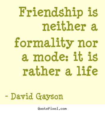 Design photo quotes about friendship - Friendship is neither a formality nor a mode: it is rather a..