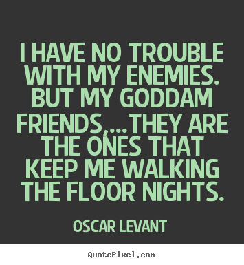 Friendship quotes - I have no trouble with my enemies. but my goddam..