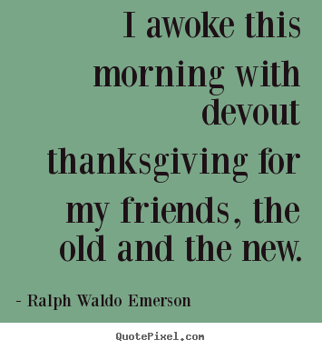 Friendship quotes - I awoke this morning with devout thanksgiving..