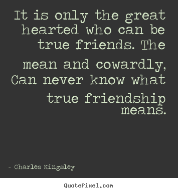 Charles Kingsley picture sayings - It is only the great hearted who can be true.. - Friendship quotes