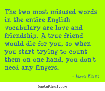 The two most misused words in the entire english.. Larry Flynt famous friendship sayings
