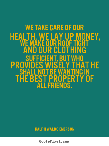 Ralph Waldo Emerson picture quotes - We take care of our health, we lay up money, we make our roof tight.. - Friendship quotes