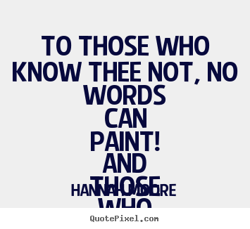 To those who know thee not, no words can paint! and.. Hannah Moore  friendship quotes