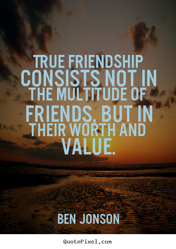 True friendship consists not in the multitude of friends, but in their.. Ben Jonson  friendship quotes