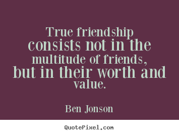 True friendship consists not in the multitude of friends, but in.. Ben Jonson  friendship quote