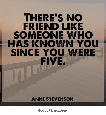 Anne Stevenson photo sayings - There's no friend like someone who has known you since.. - Friendship quotes