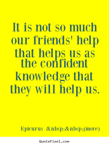Friendship quotes - It is not so much our friends' help that helps us as the confident..