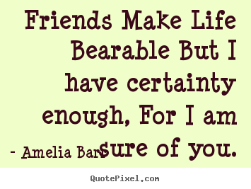 Amelia Barr picture quotes - Friends make life bearable but i have certainty enough, for i am sure.. - Friendship quotes
