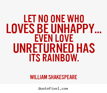 Let no one who loves be unhappy... even love unreturned.. William Shakespeare  friendship quotes
