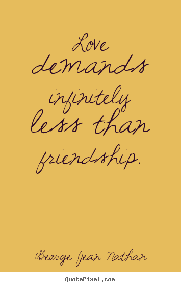 Make personalized picture quotes about friendship - Love demands infinitely less than friendship.