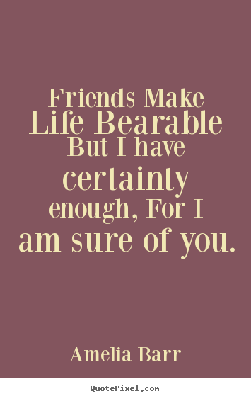 Amelia Barr picture quotes - Friends make life bearable but i have certainty enough, for.. - Friendship quote