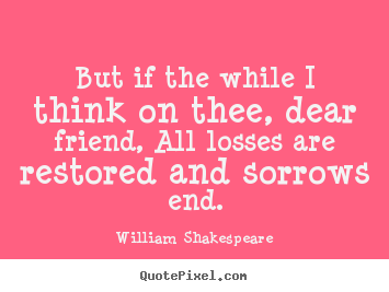 but if the while i think on thee dear friend all losses