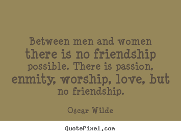 Design your own picture sayings about friendship - Between men and women there is no friendship possible. there..
