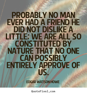 Edgar Watson Howe picture sayings - Probably no man ever had a friend he did not dislike.. - Friendship quotes