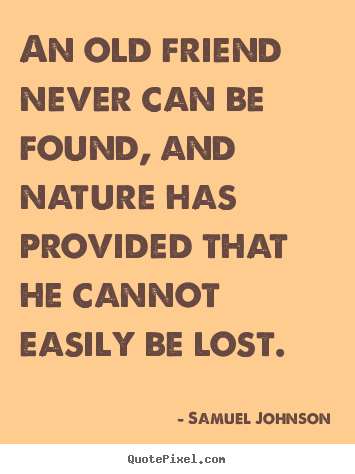 Samuel Johnson picture sayings - An old friend never can be found, and nature has provided.. - Friendship quotes