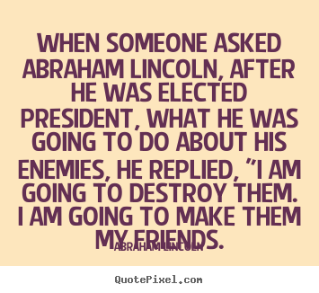Quote about friendship - When someone asked abraham lincoln, after he was elected president,..