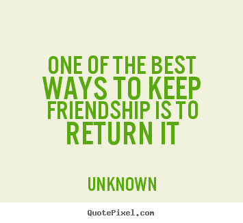 Quotes about friendship - One of the best ways to keep friendship is to return it