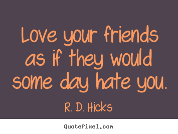 How to design picture quotes about friendship - Love your friends as if they would some day hate you.