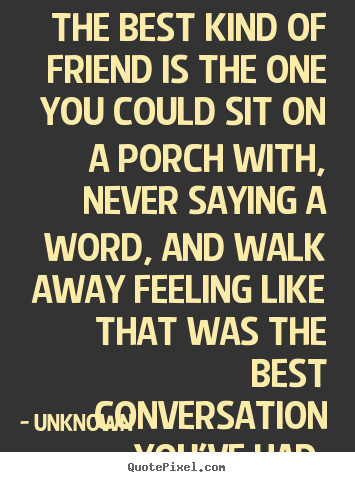 The best kind of friend is the one you could sit.. Unknown famous friendship quote