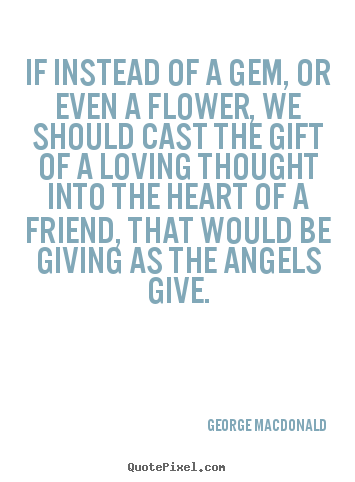 Quote about friendship - If instead of a gem, or even a flower, we should..