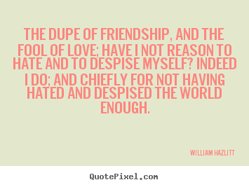 William Hazlitt picture quotes - The dupe of friendship, and the fool of love; have.. - Friendship quotes