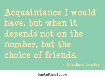Acquaintance i would have, but when it depends not on the number,.. Abraham Cowley good friendship quote