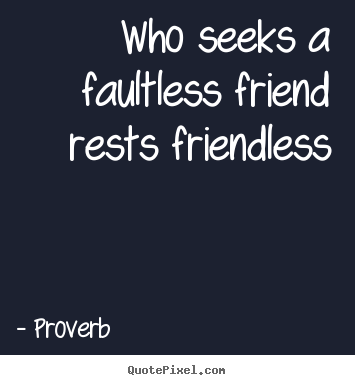 Who seeks a faultless friend rests friendless Proverb top friendship quotes