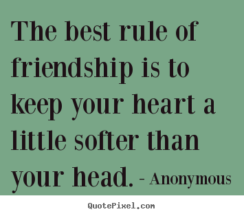Anonymous photo quotes - The best rule of friendship is to keep your heart a little softer.. - Friendship quotes