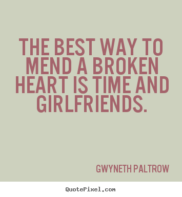 The best way to mend a broken heart is time and girlfriends ...