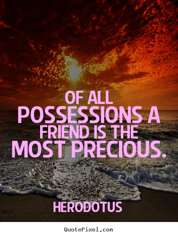 Friendship quotes - Of all possessions a friend is the most precious.