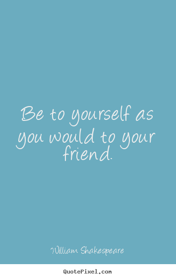 Quote about friendship - Be to yourself as you would to your friend.