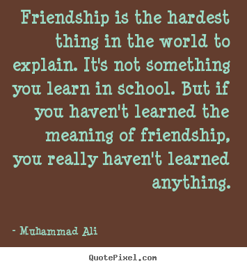 Friendship is the hardest thing in the world to explain... Muhammad Ali good friendship quotes
