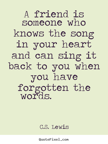 Friendship quote - A friend is someone who knows the song in your heart and..