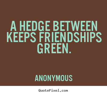 Friendship quotes - A hedge between keeps friendships green.