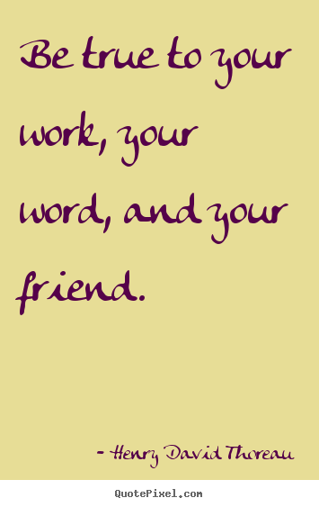 Friendship quote - Be true to your work, your word, and your friend.