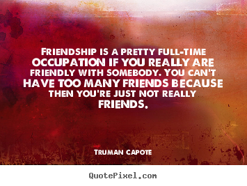 Friendship is a pretty full-time occupation if you really.. Truman Capote good friendship quotes