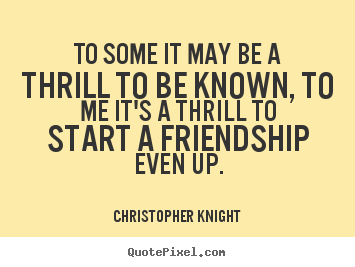 Make personalized picture quotes about friendship - To some it may be a thrill to be known, to me it's a thrill..